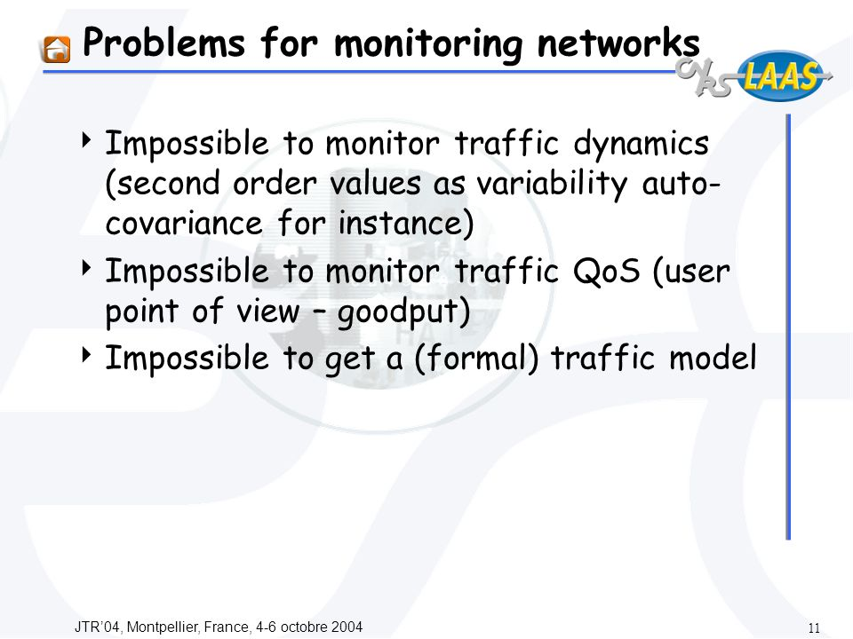 JTR04, Montpellier, France, 4-6 octobre Problems for monitoring networks Impossible to monitor traffic dynamics (second order values as variability auto- covariance for instance) Impossible to monitor traffic QoS (user point of view – goodput) Impossible to get a (formal) traffic model