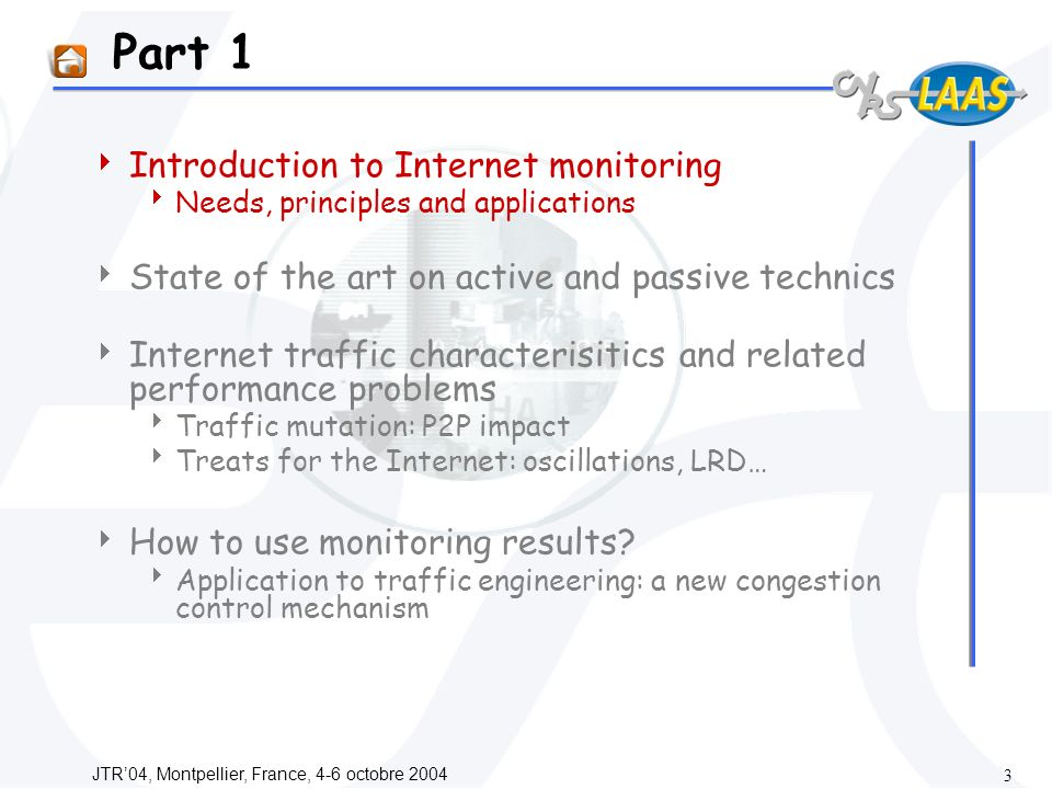 JTR04, Montpellier, France, 4-6 octobre Part 1 Introduction to Internet monitoring Needs, principles and applications State of the art on active and passive technics Internet traffic characterisitics and related performance problems Traffic mutation: P2P impact Treats for the Internet: oscillations, LRD… How to use monitoring results.