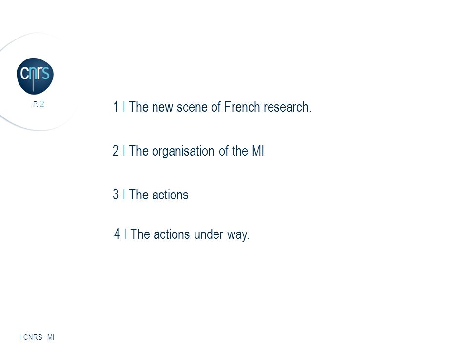 Intervenant l mentions légales. P. 2 l CNRS - MI 1 I The new scene of French research. 2 I The organisation of the MI 3 I The actions 4 I The actions