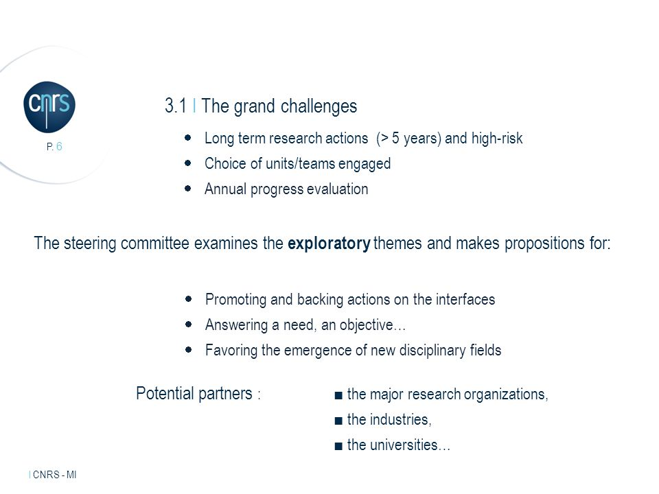 Intervenant l mentions légales. P. 6 l CNRS - MI 3.1 I The grand challenges Long term research actions (> 5 years) and high-risk Choice of units/teams