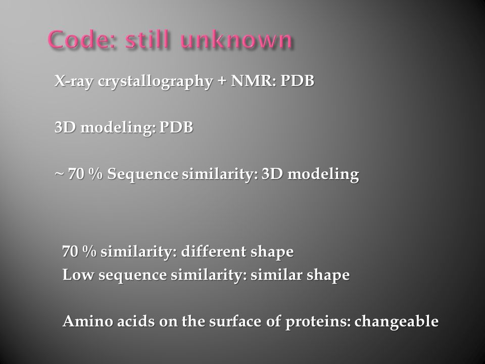 X-ray crystallography + NMR: PDB 3D modeling: PDB ~ 70 % Sequence similarity: 3D modeling 70 % similarity: different shape Low sequence similarity: similar shape Amino acids on the surface of proteins: changeable