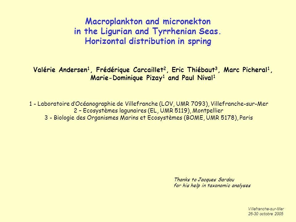 Villefranche-sur-Mer 26-30 octobre 2005 Valérie Andersen 1, Frédérique Carcaillet 2, Eric Thiébaut 3, Marc Picheral 1, Marie-Dominique Pizay 1 and Paul Nival 1 1 - Laboratoire dOcéanographie de Villefranche (LOV, UMR 7093), Villefranche-sur-Mer 2 – Ecosystèmes lagunaires (EL, UMR 5119), Montpellier 3 - Biologie des Organismes Marins et Ecosystèmes (BOME, UMR 5178), Paris Macroplankton and micronekton in the Ligurian and Tyrrhenian Seas.