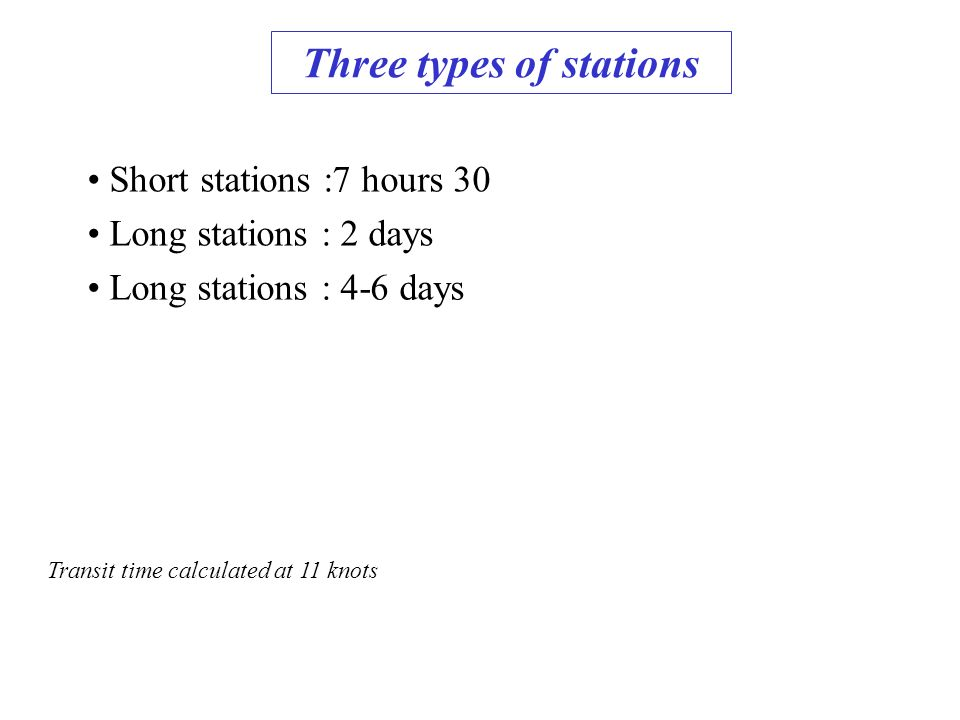 Three types of stations Short stations :7 hours 30 Transit time calculated at 11 knots Long stations : 2 days Long stations : 4-6 days