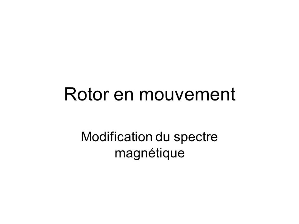 Rotor en mouvement Modification du spectre magnétique