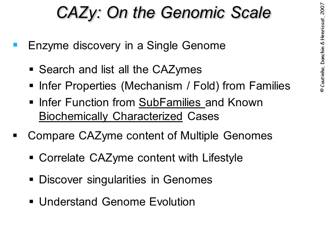 Enzyme discovery in a Single Genome Search and list all the CAZymes Infer Properties (Mechanism / Fold) from Families Infer Function from SubFamilies and Known Biochemically Characterized Cases Compare CAZyme content of Multiple Genomes Correlate CAZyme content with Lifestyle Discover singularities in Genomes Understand Genome Evolution CAZy: On the Genomic Scale © Coutinho, Danchin & Henrissat, 2007