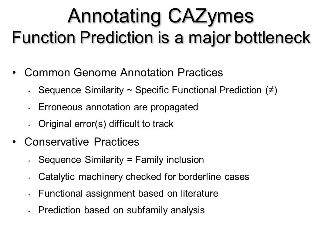 Annotating CAZymes Function Prediction is a major bottleneck Common Genome Annotation Practices Sequence Similarity ~ Specific Functional Prediction () Erroneous annotation are propagated Original error(s) difficult to track Conservative Practices Sequence Similarity = Family inclusion Catalytic machinery checked for borderline cases Functional assignment based on literature Prediction based on subfamily analysis
