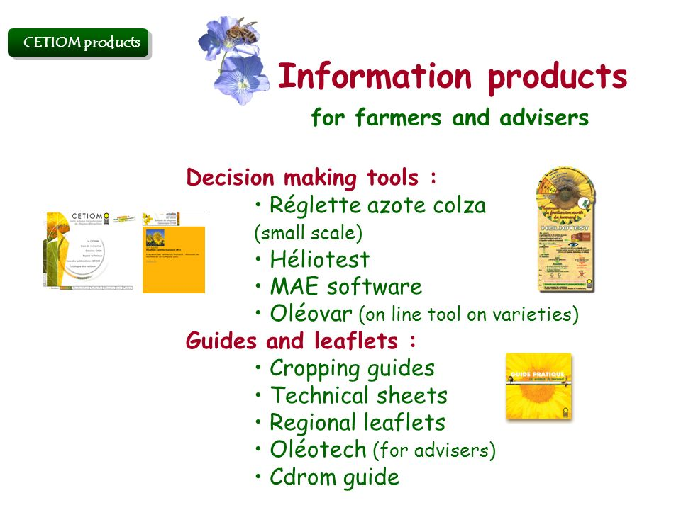 Information products Decision making tools : Réglette azote colza (small scale) Héliotest MAE software Oléovar (on line tool on varieties) Guides and leaflets : Cropping guides Technical sheets Regional leaflets Oléotech (for advisers) Cdrom guide CETIOM products for farmers and advisers