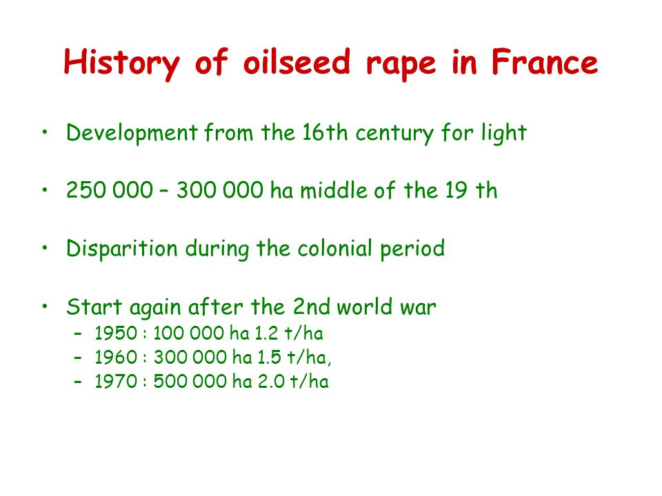 History of oilseed rape in France Development from the 16th century for light – ha middle of the 19 th Disparition during the colonial period Start again after the 2nd world war –1950 : ha 1.2 t/ha –1960 : ha 1.5 t/ha, –1970 : ha 2.0 t/ha
