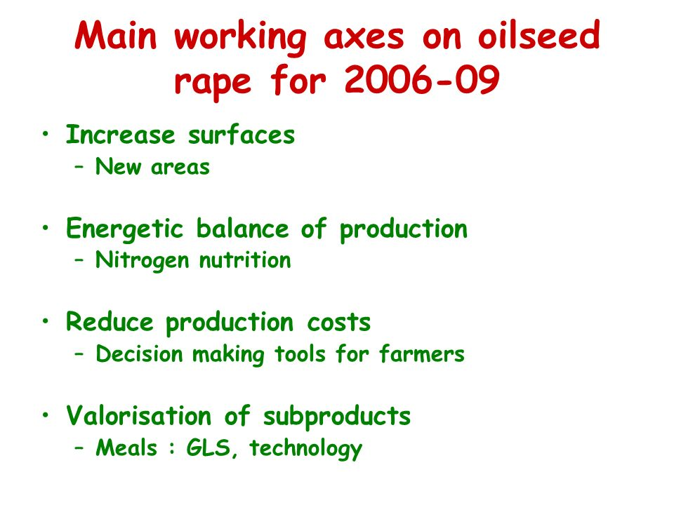 Main working axes on oilseed rape for Increase surfaces –New areas Energetic balance of production –Nitrogen nutrition Reduce production costs –Decision making tools for farmers Valorisation of subproducts –Meals : GLS, technology