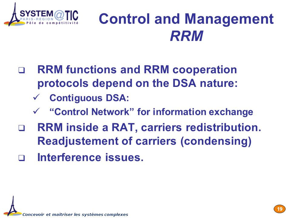 Concevoir et maîtriser les systèmes complexes 19 Control and Management RRM RRM functions and RRM cooperation protocols depend on the DSA nature: Contiguous DSA: Control Network for information exchange RRM inside a RAT, carriers redistribution.