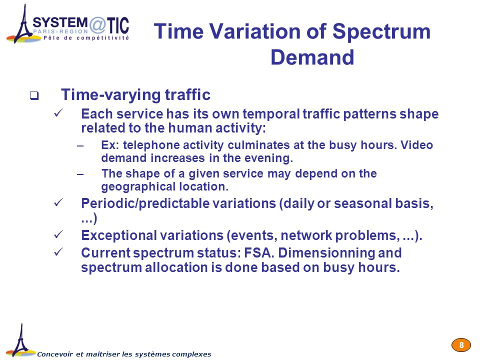 Concevoir et maîtriser les systèmes complexes 8 Time Variation of Spectrum Demand Time-varying traffic Each service has its own temporal traffic patterns shape related to the human activity: –Ex: telephone activity culminates at the busy hours.