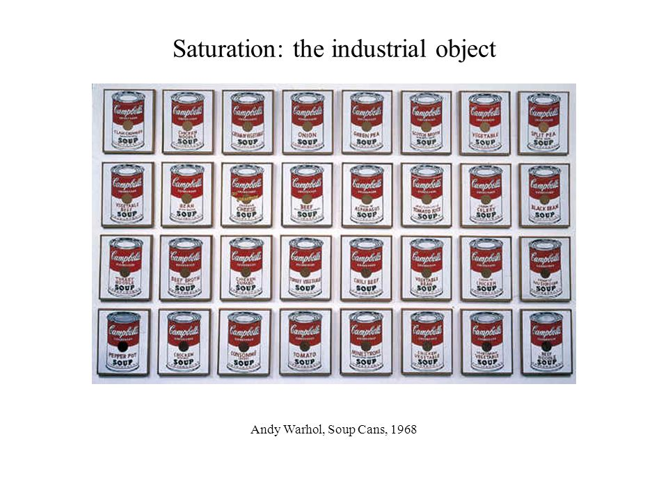 Saturation: the industrial object Andy Warhol, Soup Cans, 1968