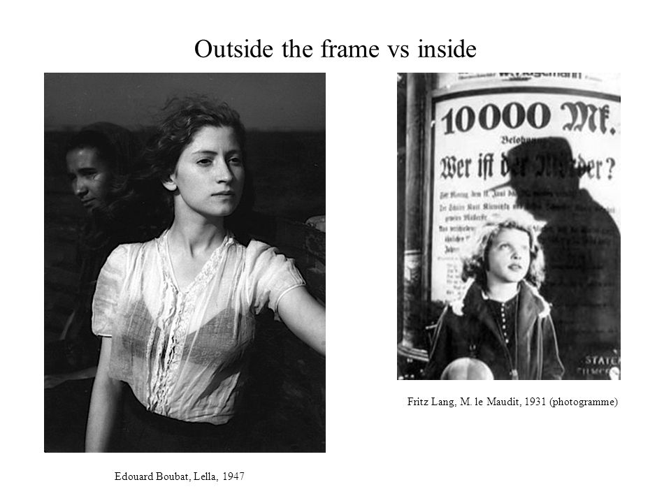 Outside the frame vs inside Edouard Boubat, Lella, 1947 Fritz Lang, M.