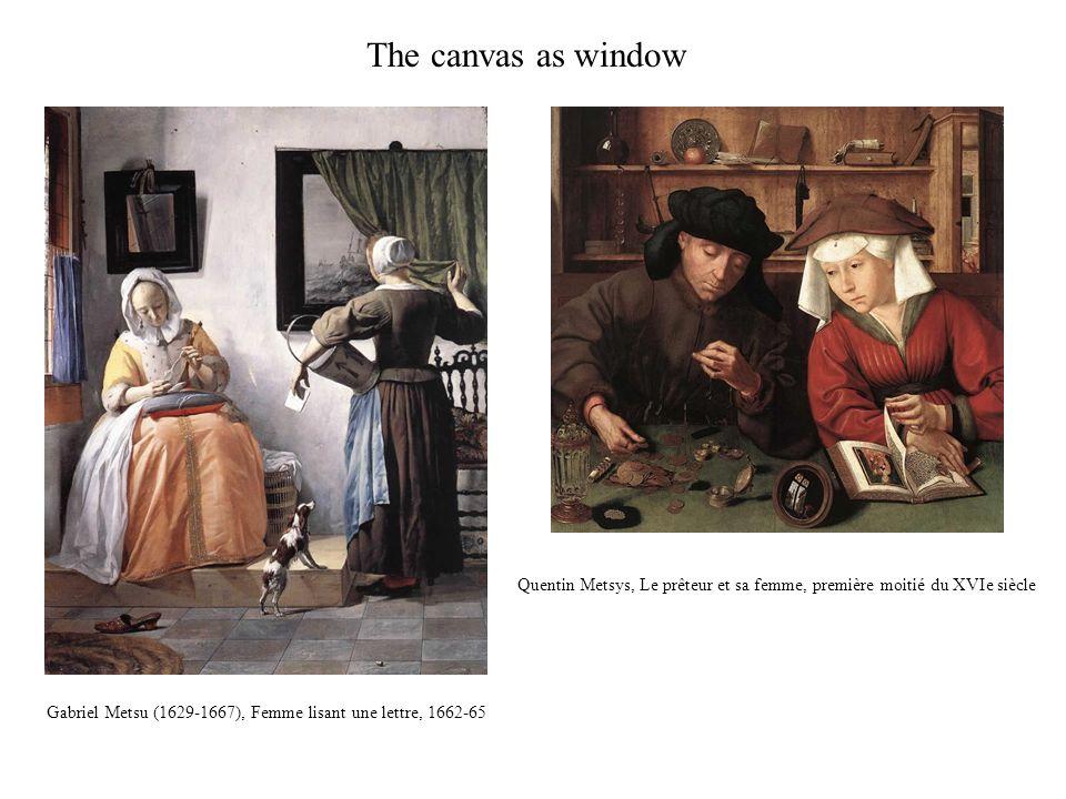 Gabriel Metsu (1629-1667), Femme lisant une lettre, 1662-65 Quentin Metsys, Le prêteur et sa femme, première moitié du XVIe siècle The canvas as window