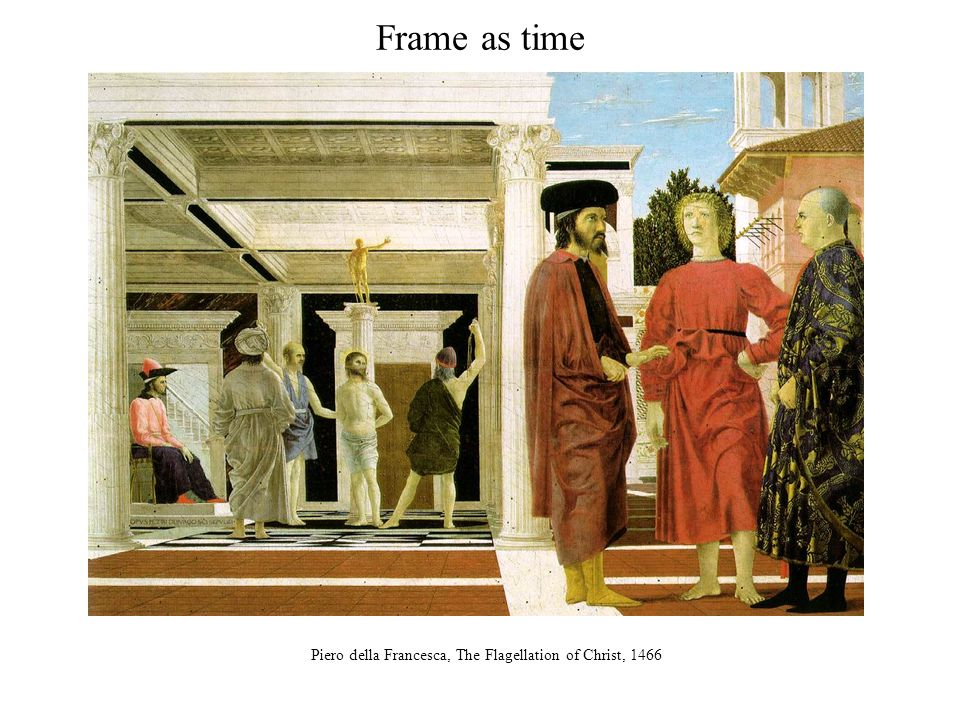 Frame as time Piero della Francesca, The Flagellation of Christ, 1466