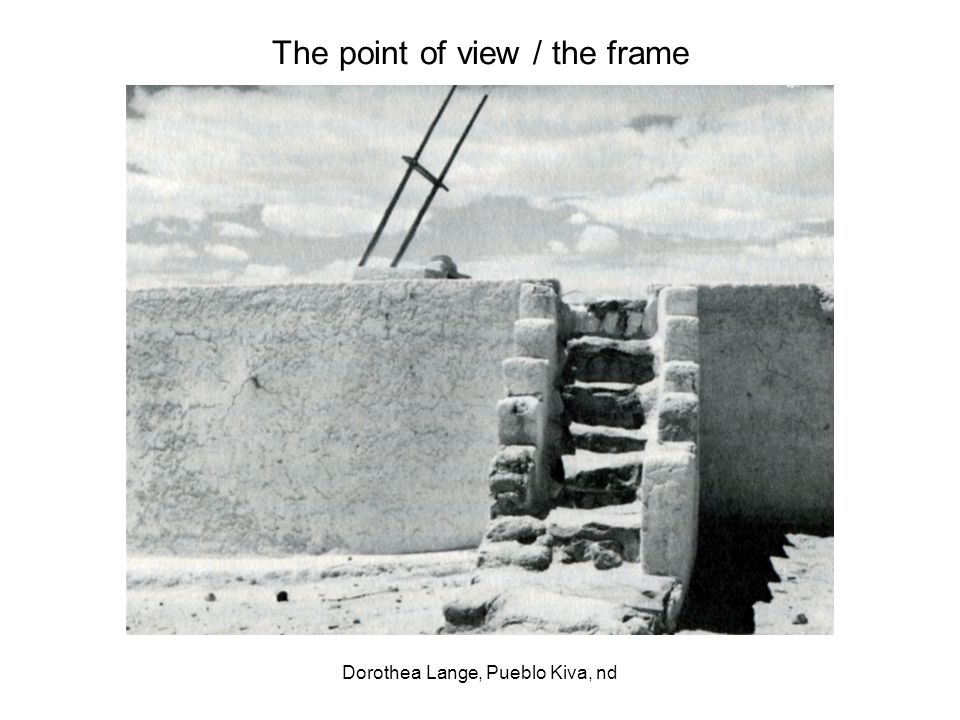 The point of view / the frame Dorothea Lange, Pueblo Kiva, nd