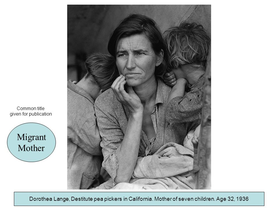 Dorothea Lange, Destitute pea pickers in California. Mother of seven children. Age 32, 1936 Migrant Mother Dorothea Lange, Destitute pea pickers in Ca