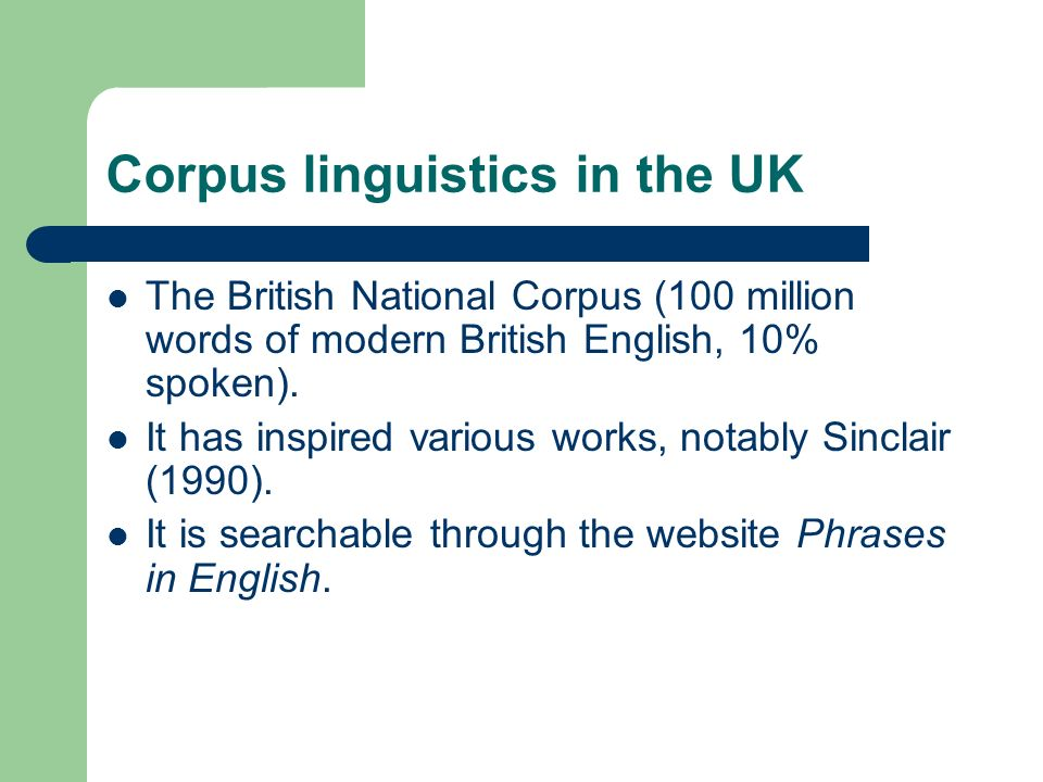 Corpus linguistics in the UK The British National Corpus (100 million words of modern British English, 10% spoken). It has inspired various works, not