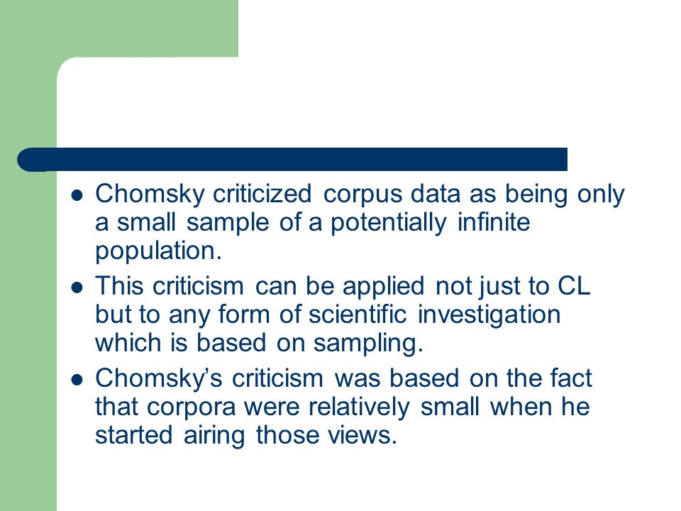 Chomsky criticized corpus data as being only a small sample of a potentially infinite population. This criticism can be applied not just to CL but to