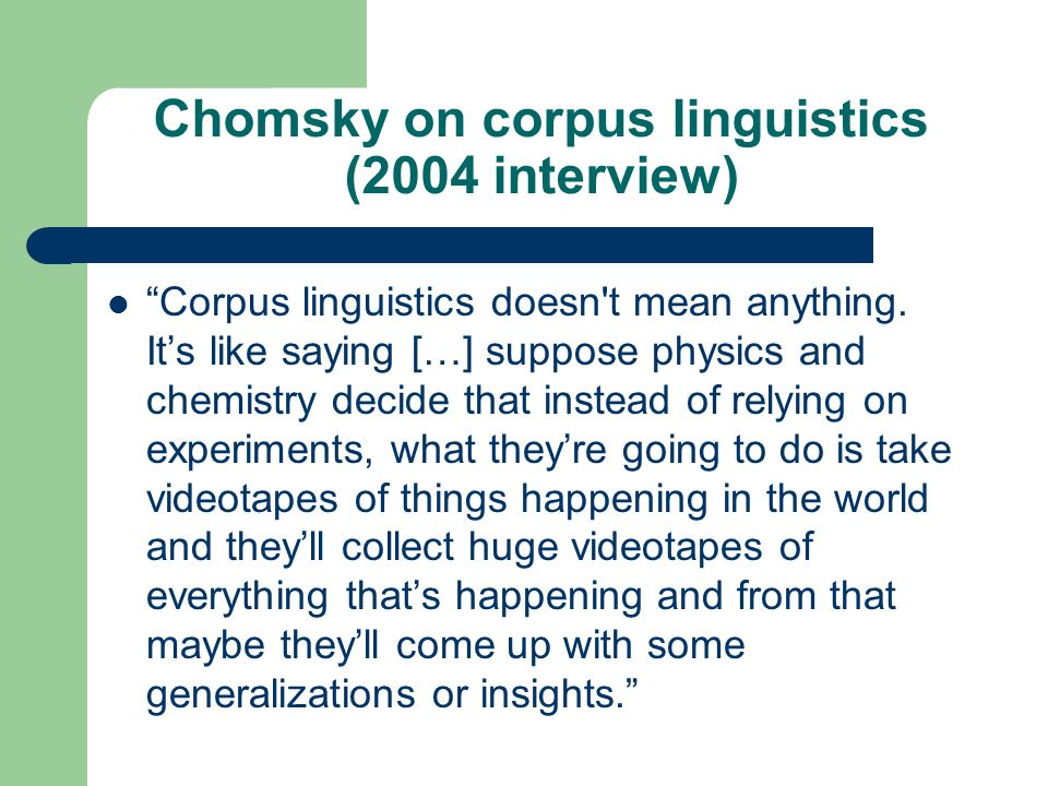 Chomsky on corpus linguistics (2004 interview) Corpus linguistics doesn't mean anything. Its like saying […] suppose physics and chemistry decide that