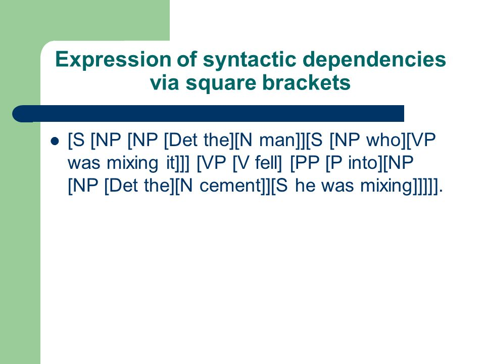 Expression of syntactic dependencies via square brackets [S [NP [NP [Det the][N man]][S [NP who][VP was mixing it]]] [VP [V fell] [PP [P into][NP [NP