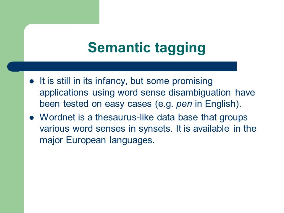 Semantic tagging It is still in its infancy, but some promising applications using word sense disambiguation have been tested on easy cases (e.g. pen
