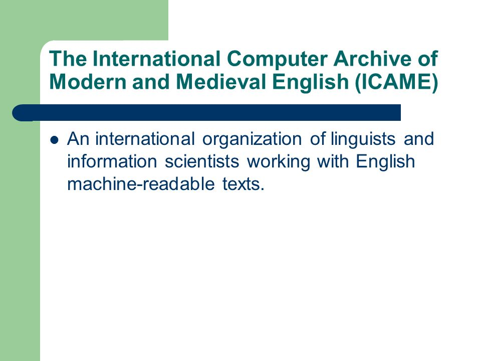 The International Computer Archive of Modern and Medieval English (ICAME) An international organization of linguists and information scientists workin