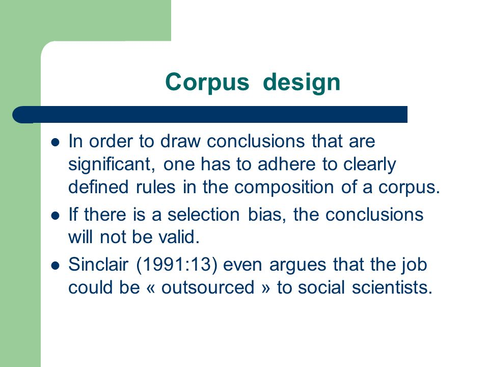 Corpus design In order to draw conclusions that are significant, one has to adhere to clearly defined rules in the composition of a corpus. If there i