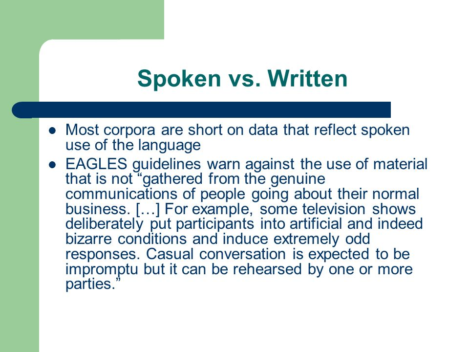 Spoken vs. Written Most corpora are short on data that reflect spoken use of the language EAGLES guidelines warn against the use of material that is n