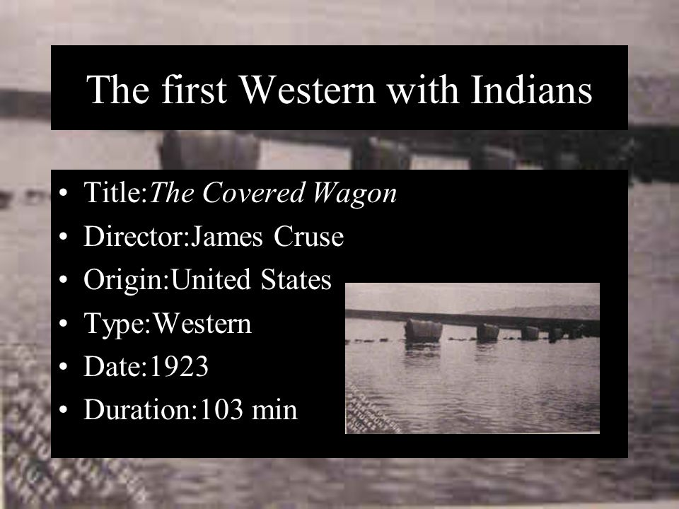 The first Western with Indians Title:The Covered Wagon Director:James Cruse Origin:United States Type:Western Date:1923 Duration:103 min