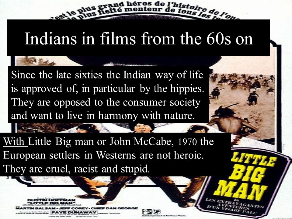 Indians in films 1920s – 1950s Between the 1920s and the late 1950s, the Indians have the role of the « baddies » because their way of life is not und