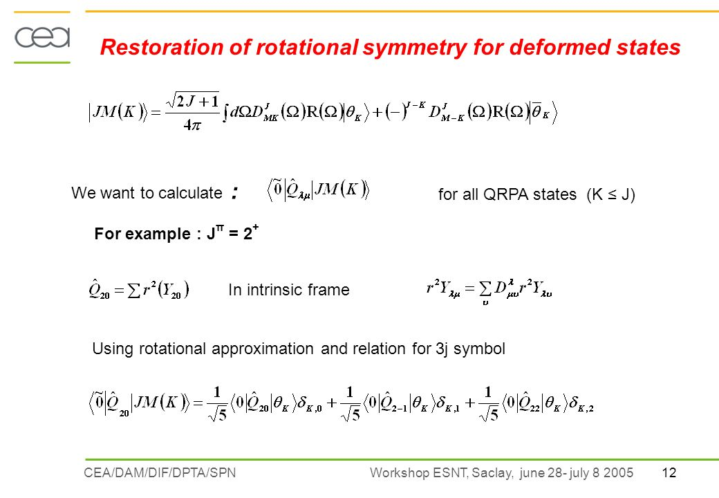 12CEA/DAM/DIF/DPTA/SPN Workshop ESNT, Saclay, june 28- july 8 2005 Restoration of rotational symmetry for deformed states We want to calculate : for all QRPA states (K J) For example : J π = 2 + In intrinsic frame Using rotational approximation and relation for 3j symbol