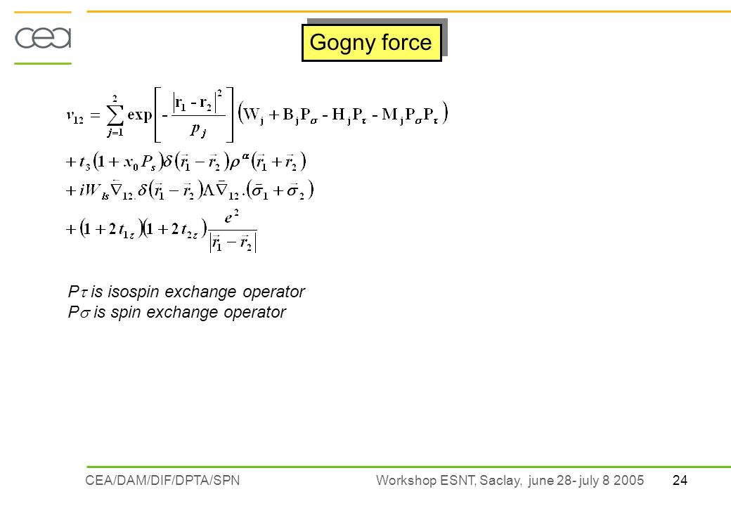 24CEA/DAM/DIF/DPTA/SPN Workshop ESNT, Saclay, june 28- july 8 2005 Gogny force P is isospin exchange operator P is spin exchange operator