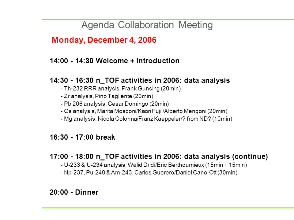 Agenda Collaboration Meeting Monday, December 4, : :30 Welcome + Introduction 14: :30 n_TOF activities in 2006: data analysis - Th-232 RRR analysis, Frank Gunsing (20min) - Zr analysis, Pino Tagliente (20min) - Pb 206 analysis, Cesar Domingo (20min) - Os analysis, Marita Mosconi/Kaori Fujii/Alberto Mengoni (20min) - Mg analysis, Nicola Colonna/Franz Kaeppeler/.