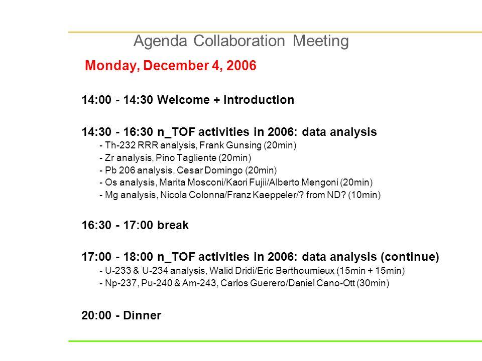Agenda Collaboration Meeting Monday, December 4, 2006 14:00 - 14:30 Welcome + Introduction 14:30 - 16:30 n_TOF activities in 2006: data analysis - Th-232 RRR analysis, Frank Gunsing (20min) - Zr analysis, Pino Tagliente (20min) - Pb 206 analysis, Cesar Domingo (20min) - Os analysis, Marita Mosconi/Kaori Fujii/Alberto Mengoni (20min) - Mg analysis, Nicola Colonna/Franz Kaeppeler/.