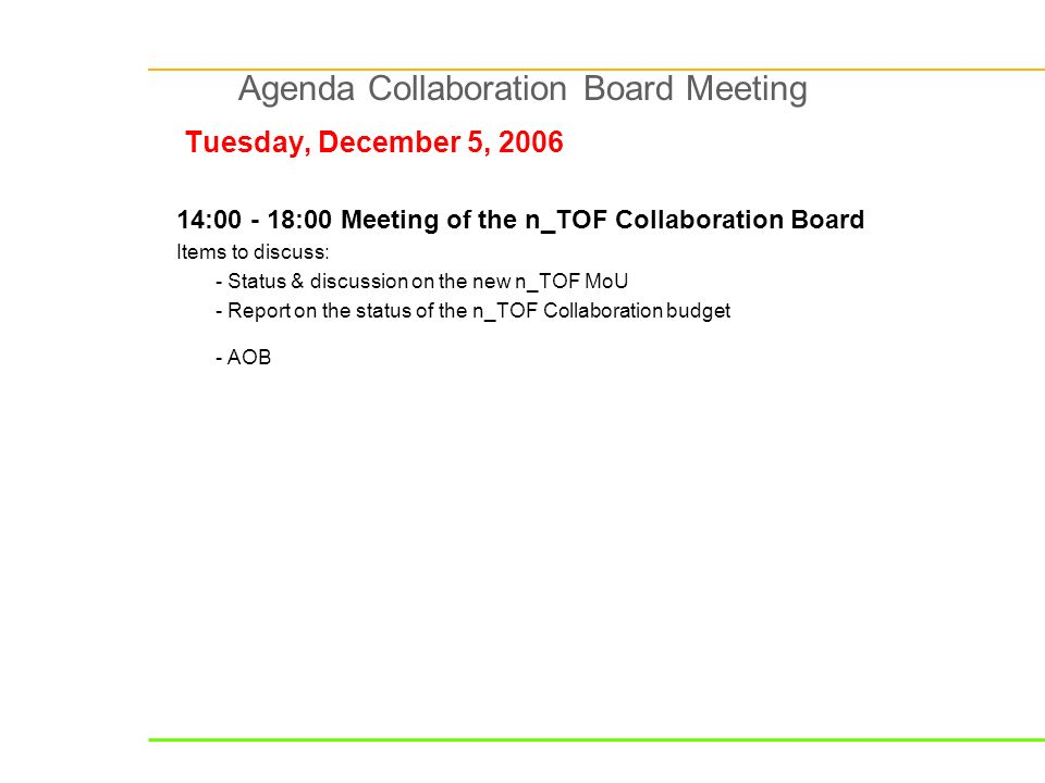 Agenda Collaboration Board Meeting Tuesday, December 5, 2006 14:00 - 18:00 Meeting of the n_TOF Collaboration Board Items to discuss: - Status & discussion on the new n_TOF MoU - Report on the status of the n_TOF Collaboration budget - AOB