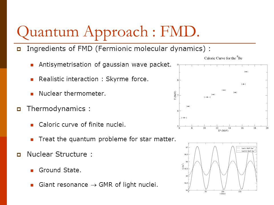 Quantum Approach : FMD. Ingredients of FMD (Fermionic molecular dynamics) : Antisymetrisation of gaussian wave packet. Realistic interaction : Skyrme