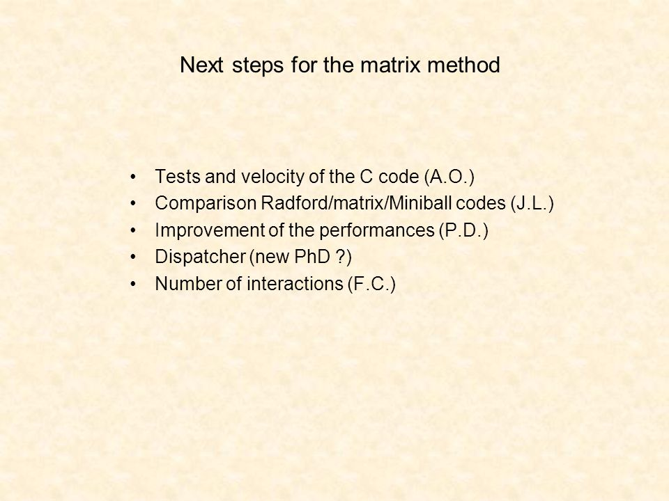 Next steps for the matrix method Tests and velocity of the C code (A.O.) Comparison Radford/matrix/Miniball codes (J.L.) Improvement of the performances (P.D.) Dispatcher (new PhD ) Number of interactions (F.C.)