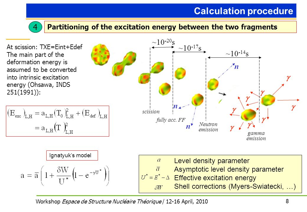 8 Workshop Espace de Structure Nucléaire Théorique / April, 2010 Level density parameter Asymptotic level density parameter Effective excitation energy Shell corrections (Myers-Swiatecki, …) Ignatyuks model 4 Partitioning of the excitation energy between the two fragments Calculation procedure At scission: TXE=Eint+Edef The main part of the deformation energy is assumed to be converted into intrinsic excitation energy (Ohsawa, INDS 251(1991)): n n n ~ s ~ s ~ s scission fully acc.