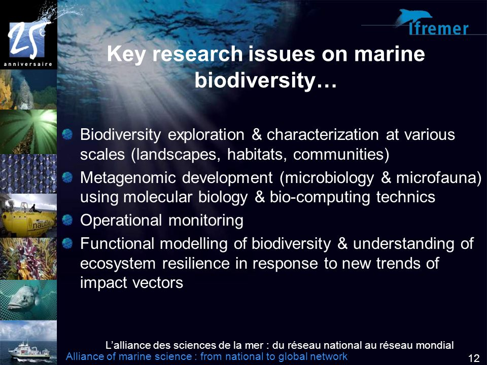 Lalliance des sciences de la mer : du réseau national au réseau mondial Alliance of marine science : from national to global network 12 Key research issues on marine biodiversity… Biodiversity exploration & characterization at various scales (landscapes, habitats, communities) Metagenomic development (microbiology & microfauna) using molecular biology & bio-computing technics Operational monitoring Functional modelling of biodiversity & understanding of ecosystem resilience in response to new trends of impact vectors