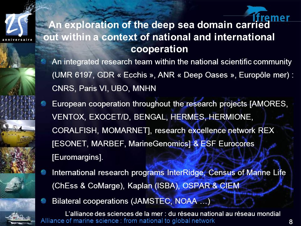 Lalliance des sciences de la mer : du réseau national au réseau mondial Alliance of marine science : from national to global network 8 An exploration of the deep sea domain carried out within a context of national and international cooperation An integrated research team within the national scientific community (UMR 6197, GDR « Ecchis », ANR « Deep Oases », Europôle mer) : CNRS, Paris VI, UBO, MNHN European cooperation throughout the research projects [AMORES, VENTOX, EXOCET/D, BENGAL, HERMES, HERMIONE, CORALFISH, MOMARNET], research excellence network REX [ESONET, MARBEF, MarineGenomics] & ESF Eurocores [Euromargins].