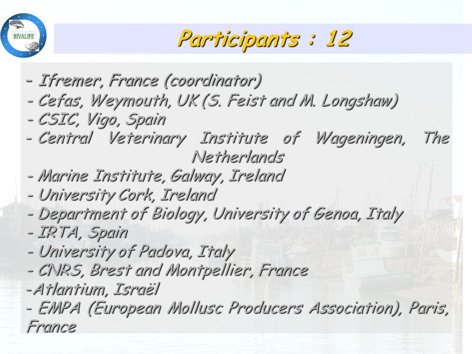 Participants : 12 - Ifremer, France (coordinator) - Cefas, Weymouth, UK (S. Feist and M. Longshaw) - CSIC, Vigo, Spain - Central Veterinary Institute