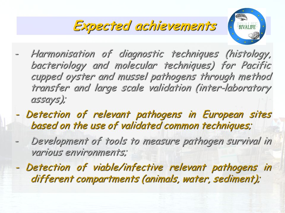 Expected achievements -Harmonisation of diagnostic techniques (histology, bacteriology and molecular techniques) for Pacific cupped oyster and mussel pathogens through method transfer and large scale validation (inter-laboratory assays); - Detection of relevant pathogens in European sites based on the use of validated common techniques; -Development of tools to measure pathogen survival in various environments; - Detection of viable/infective relevant pathogens in different compartments (animals, water, sediment);
