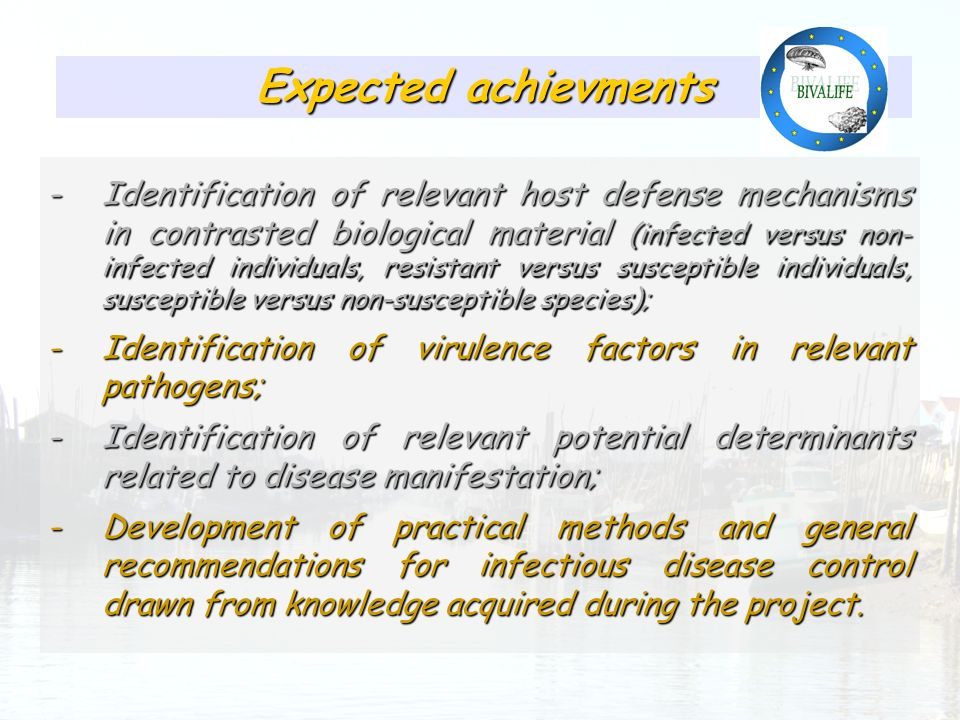 Présence relativement homogène des pathogènes identifiés Expected achievments -Identification of relevant host defense mechanisms in contrasted biological material (infected versus non- infected individuals, resistant versus susceptible individuals, susceptible versus non-susceptible species); -Identification of virulence factors in relevant pathogens; -Identification of relevant potential determinants related to disease manifestation; -Development of practical methods and general recommendations for infectious disease control drawn from knowledge acquired during the project.