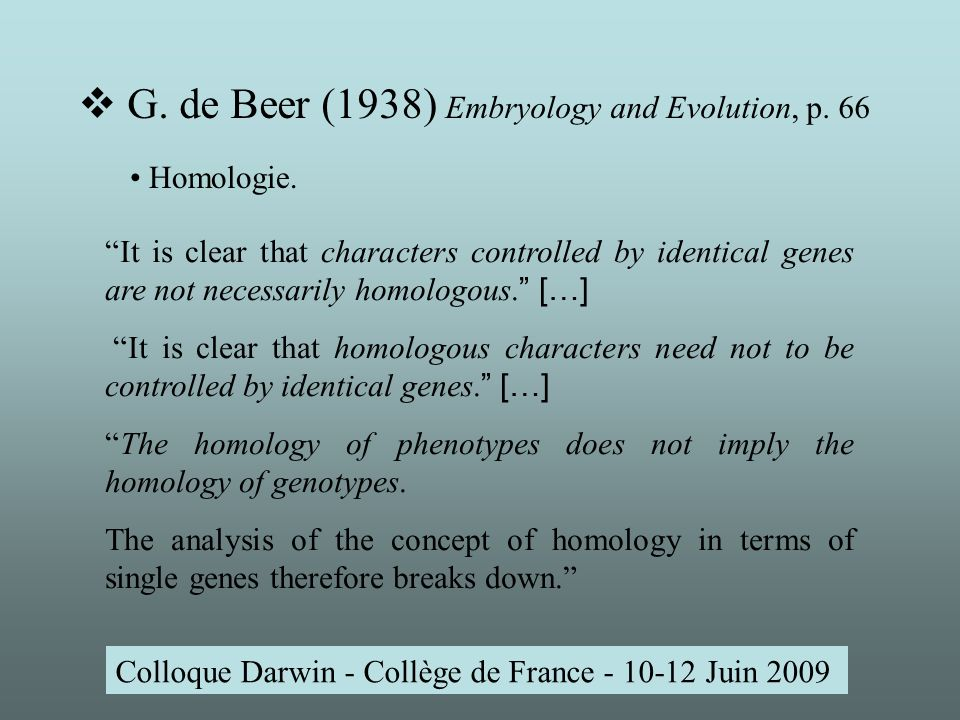 Colloque Darwin - Collège de France - 10-12 Juin 2009 It is clear that characters controlled by identical genes are not necessarily homologous.