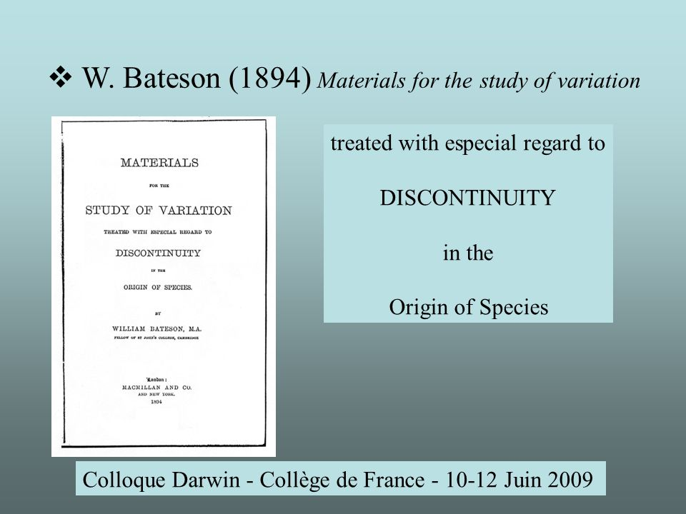 Colloque Darwin - Collège de France - 10-12 Juin 2009 Homeosis: the essential phenomenon is not that there is merely a change, but that something has been changed into the likeness of something else.