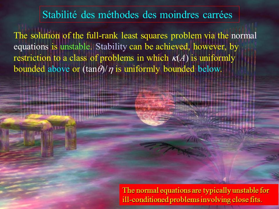 Stabilité des méthodes des moindres carrées The normal equations are typically unstable for ill-conditioned problems involving close fits.