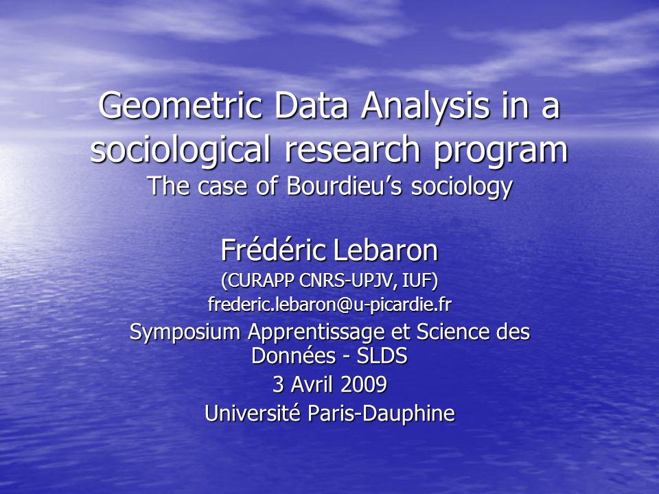 Geometric Data Analysis in a sociological research program The case of Bourdieus sociology Frédéric Lebaron (CURAPP CNRS-UPJV, IUF) frederic.lebaron@u