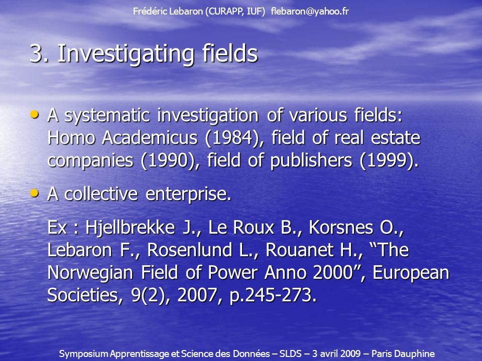 3. Investigating fields A systematic investigation of various fields: Homo Academicus (1984), field of real estate companies (1990), field of publishe