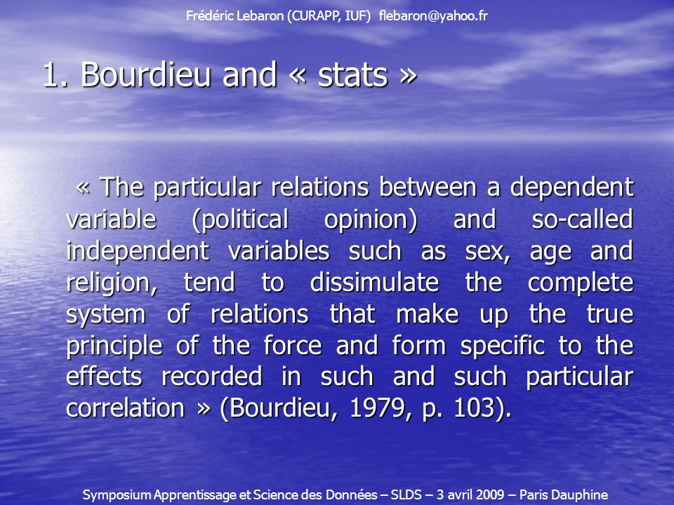1. Bourdieu and « stats » « The particular relations between a dependent variable (political opinion) and so-called independent variables such as sex,